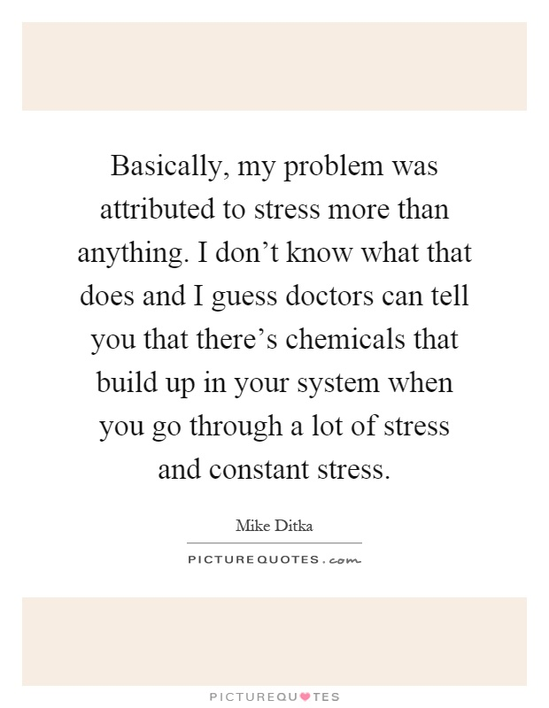 Basically, my problem was attributed to stress more than anything. I don't know what that does and I guess doctors can tell you that there's chemicals that build up in your system when you go through a lot of stress and constant stress Picture Quote #1