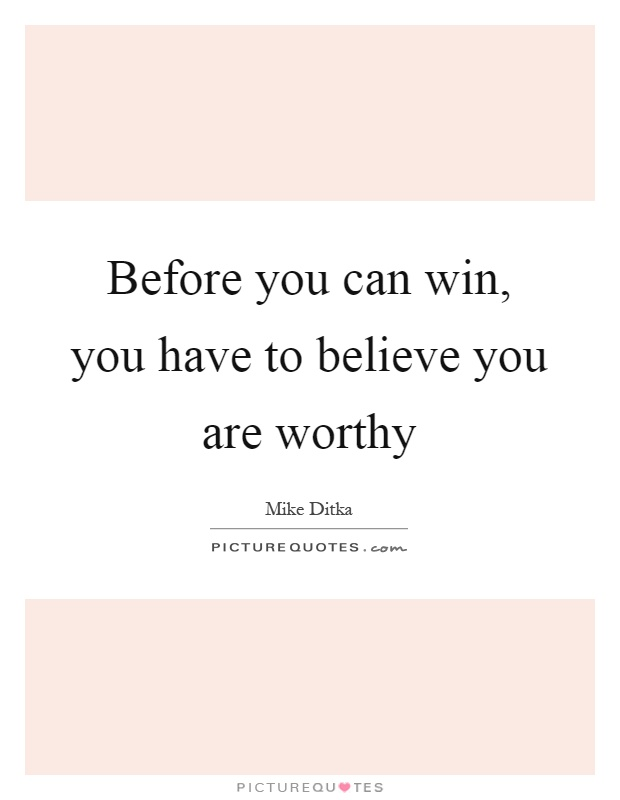 Before you can win, you have to believe you are worthy Picture Quote #1