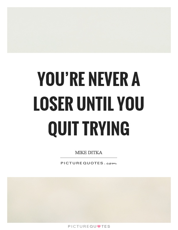 You're never a loser until you quit trying Picture Quote #1