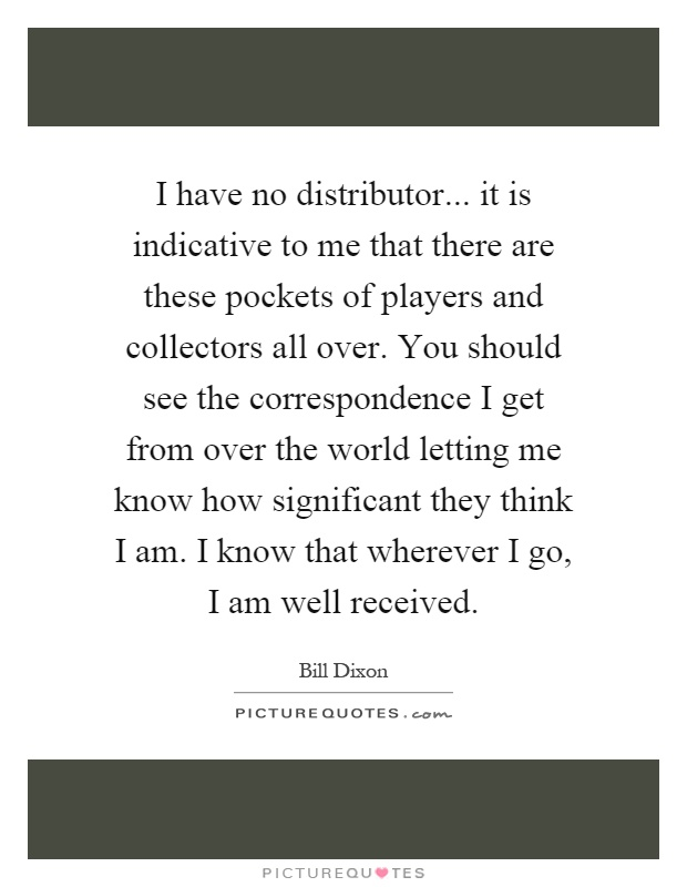 I have no distributor... it is indicative to me that there are these pockets of players and collectors all over. You should see the correspondence I get from over the world letting me know how significant they think I am. I know that wherever I go, I am well received Picture Quote #1