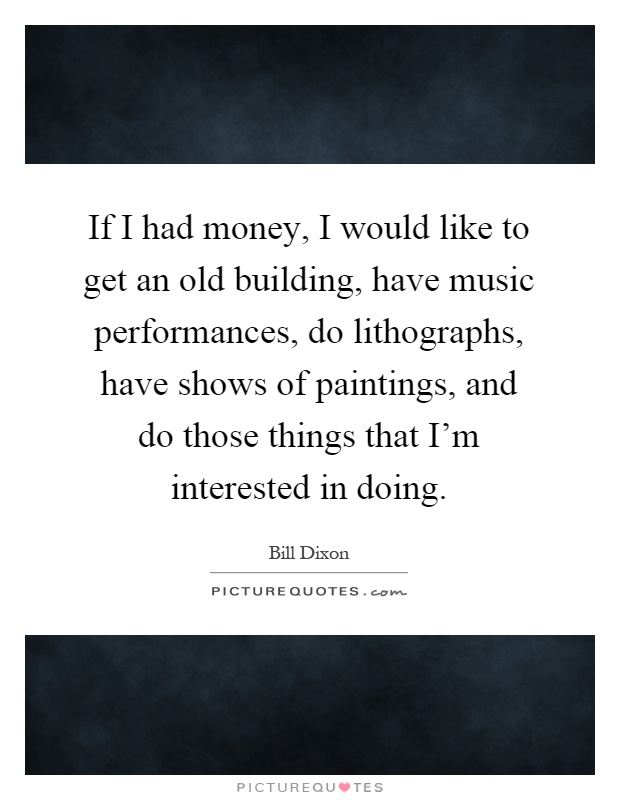 If I had money, I would like to get an old building, have music performances, do lithographs, have shows of paintings, and do those things that I'm interested in doing Picture Quote #1