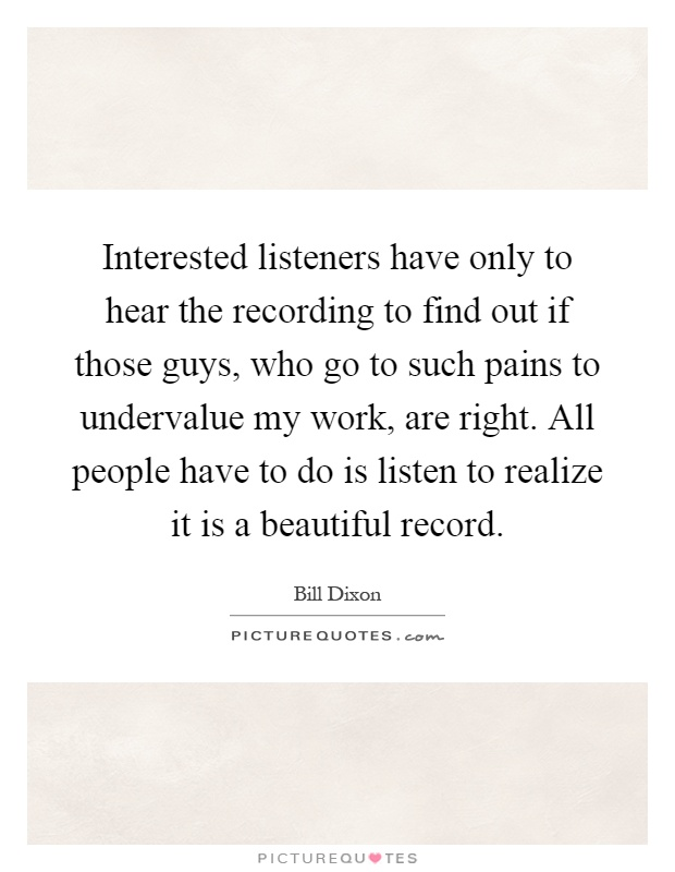 Interested listeners have only to hear the recording to find out if those guys, who go to such pains to undervalue my work, are right. All people have to do is listen to realize it is a beautiful record Picture Quote #1