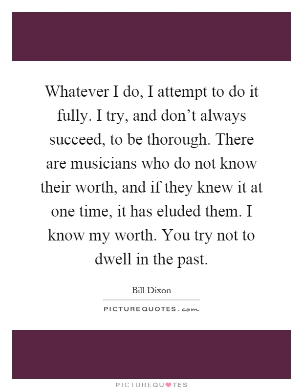 Whatever I do, I attempt to do it fully. I try, and don't always succeed, to be thorough. There are musicians who do not know their worth, and if they knew it at one time, it has eluded them. I know my worth. You try not to dwell in the past Picture Quote #1