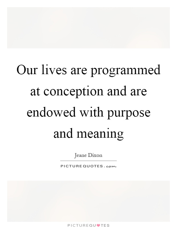 Our lives are programmed at conception and are endowed with purpose and meaning Picture Quote #1