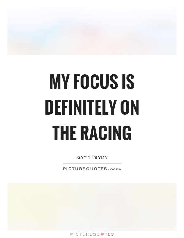 My focus is definitely on the racing Picture Quote #1