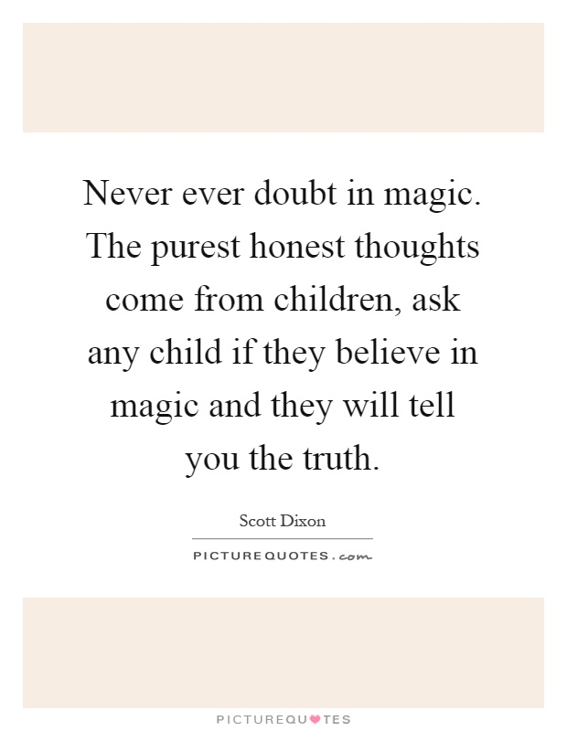 Never ever doubt in magic. The purest honest thoughts come from children, ask any child if they believe in magic and they will tell you the truth Picture Quote #1