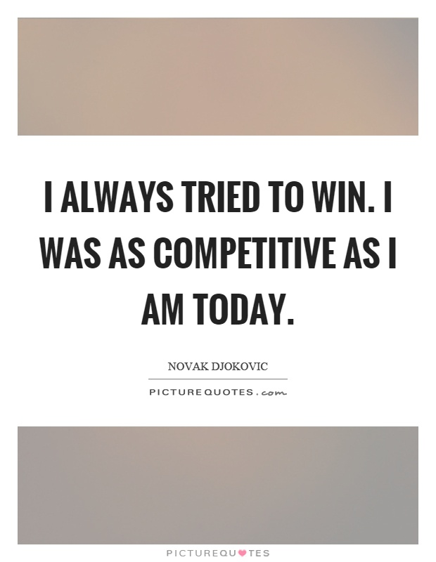 I always tried to win. I was as competitive as I am today Picture Quote #1