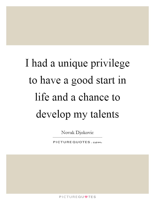 I had a unique privilege to have a good start in life and a chance to develop my talents Picture Quote #1