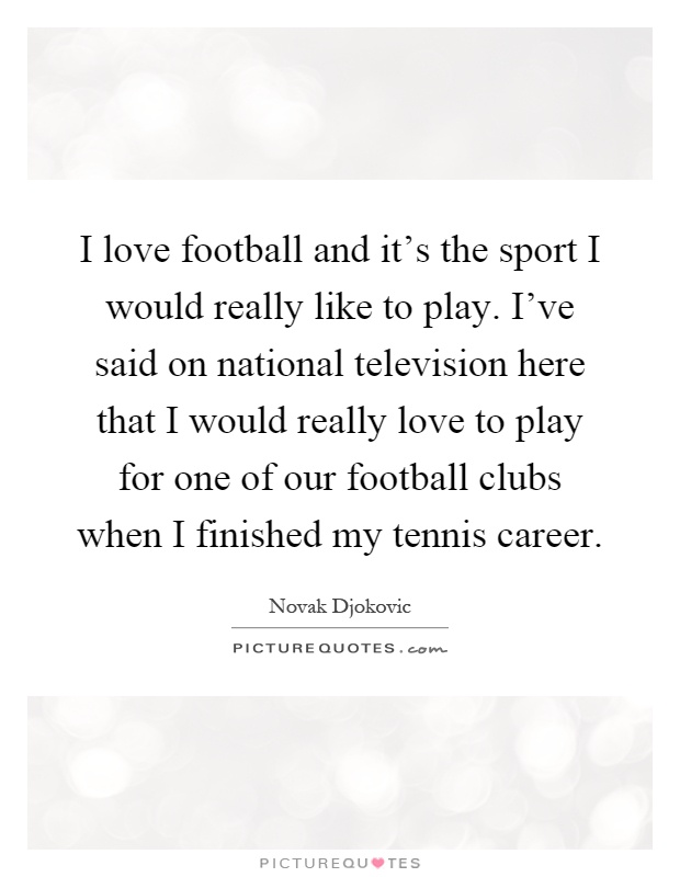 I love football and it's the sport I would really like to play. I've said on national television here that I would really love to play for one of our football clubs when I finished my tennis career Picture Quote #1