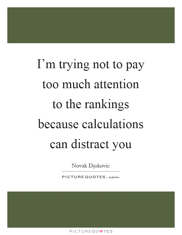 I'm trying not to pay too much attention to the rankings because calculations can distract you Picture Quote #1