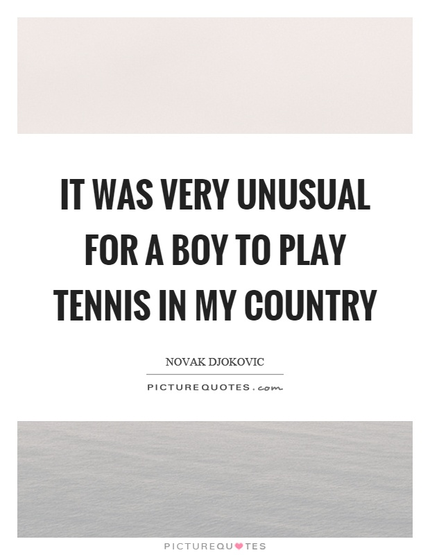 It was very unusual for a boy to play tennis in my country Picture Quote #1