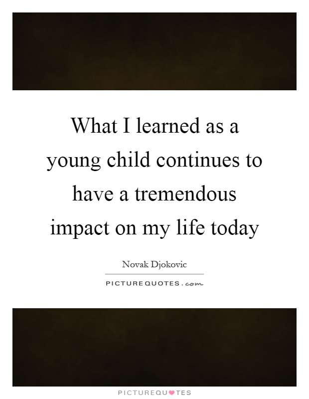 What I learned as a young child continues to have a tremendous impact on my life today Picture Quote #1