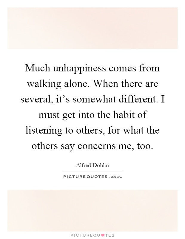 Much unhappiness comes from walking alone. When there are several, it's somewhat different. I must get into the habit of listening to others, for what the others say concerns me, too Picture Quote #1