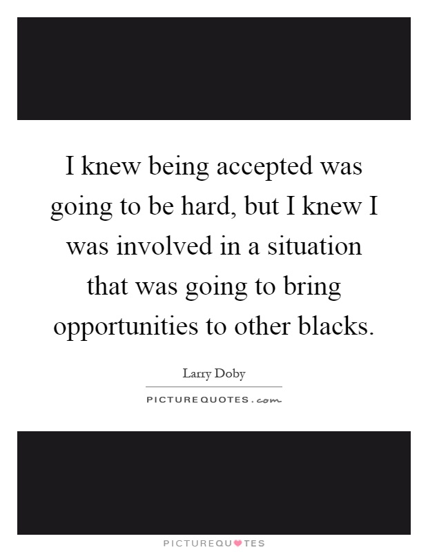 I knew being accepted was going to be hard, but I knew I was involved in a situation that was going to bring opportunities to other blacks Picture Quote #1