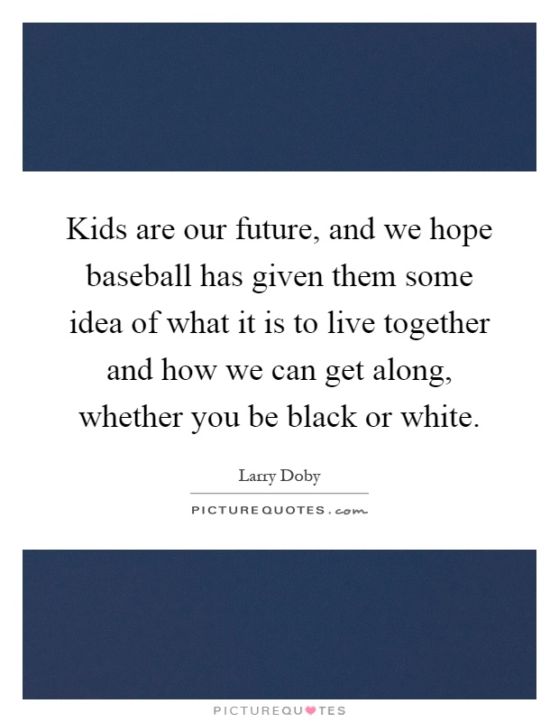 Kids are our future, and we hope baseball has given them some idea of what it is to live together and how we can get along, whether you be black or white Picture Quote #1