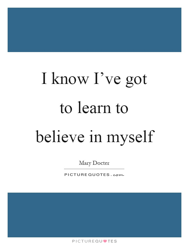 I know I've got to learn to believe in myself Picture Quote #1