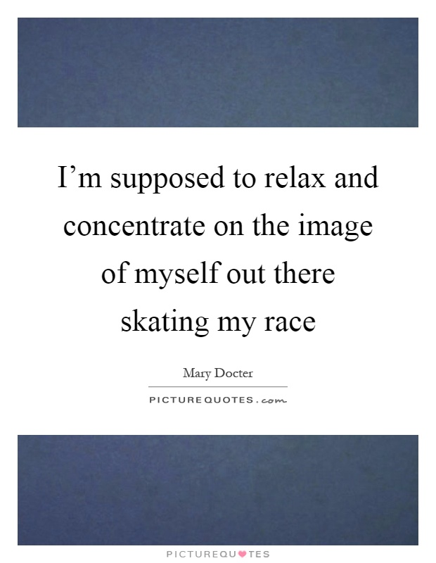 I'm supposed to relax and concentrate on the image of myself out there skating my race Picture Quote #1