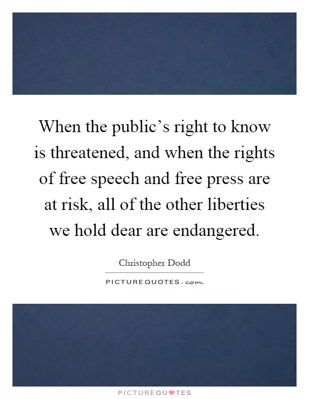 When the public's right to know is threatened, and when the rights of free speech and free press are at risk, all of the other liberties we hold dear are endangered Picture Quote #1