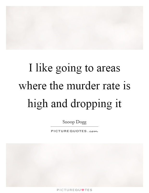 I like going to areas where the murder rate is high and dropping it Picture Quote #1