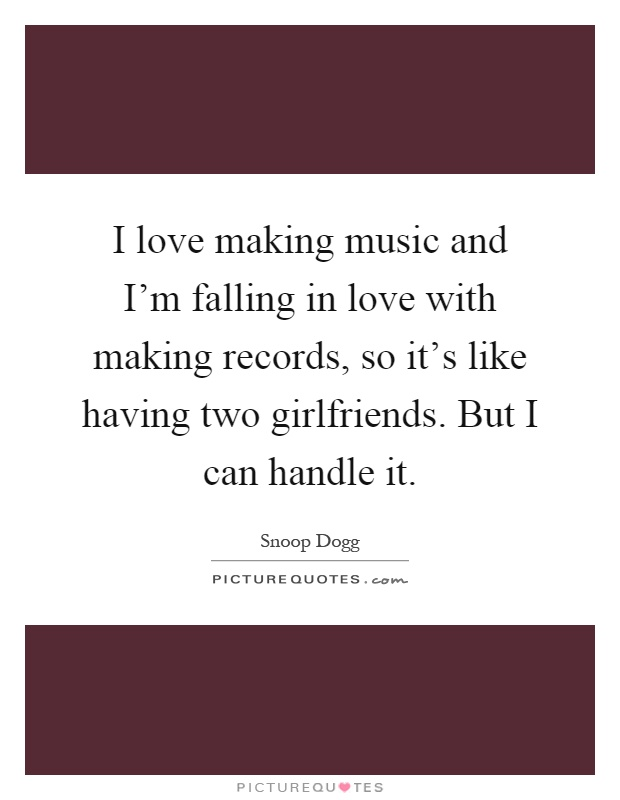 I love making music and I'm falling in love with making records, so it's like having two girlfriends. But I can handle it Picture Quote #1