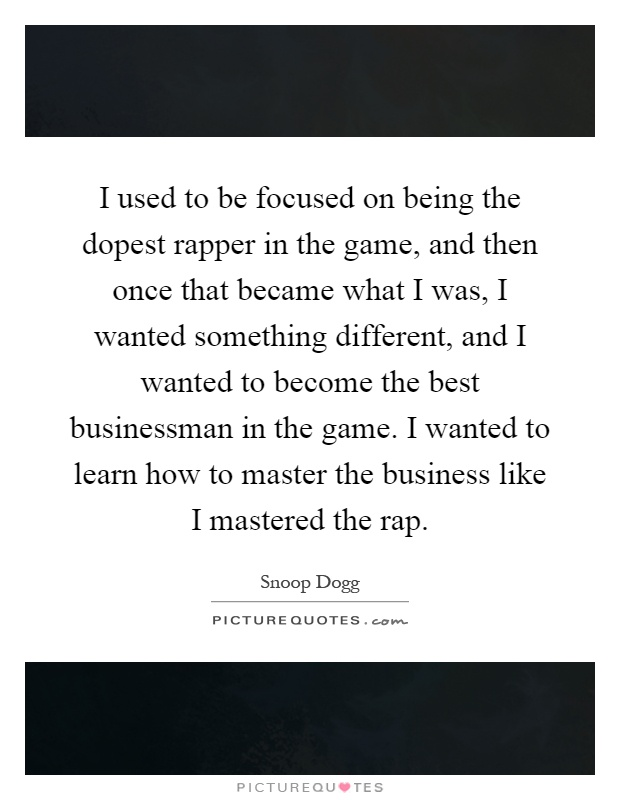 I used to be focused on being the dopest rapper in the game, and then once that became what I was, I wanted something different, and I wanted to become the best businessman in the game. I wanted to learn how to master the business like I mastered the rap Picture Quote #1