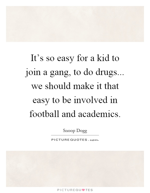 It's so easy for a kid to join a gang, to do drugs... we should make it that easy to be involved in football and academics Picture Quote #1