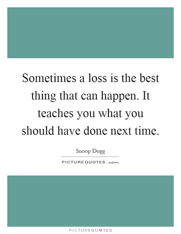 Sometimes a loss is the best thing that can happen. It teaches you what you should have done next time Picture Quote #1