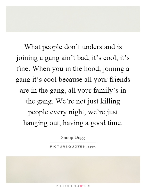 What people don't understand is joining a gang ain't bad, it's cool, it's fine. When you in the hood, joining a gang it's cool because all your friends are in the gang, all your family's in the gang. We're not just killing people every night, we're just hanging out, having a good time Picture Quote #1