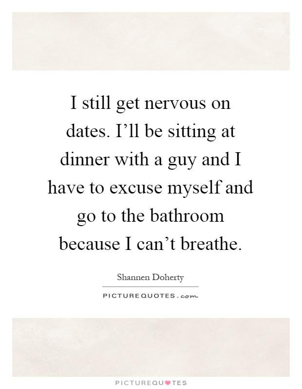 I Still Get Nervous On Dates I 39 Ll Be Sitting At Dinner