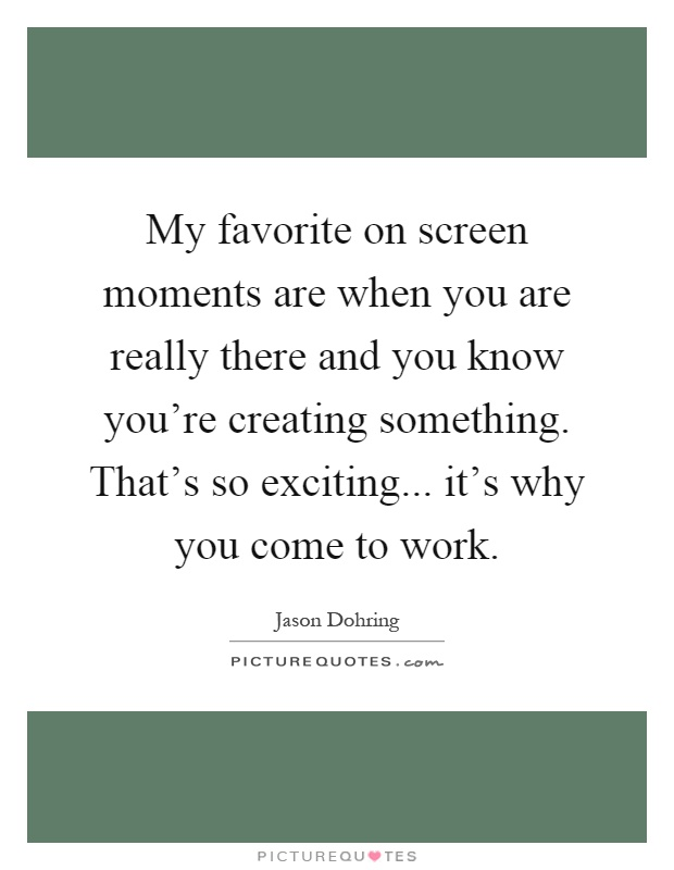 My favorite on screen moments are when you are really there and you know you're creating something. That's so exciting... it's why you come to work Picture Quote #1