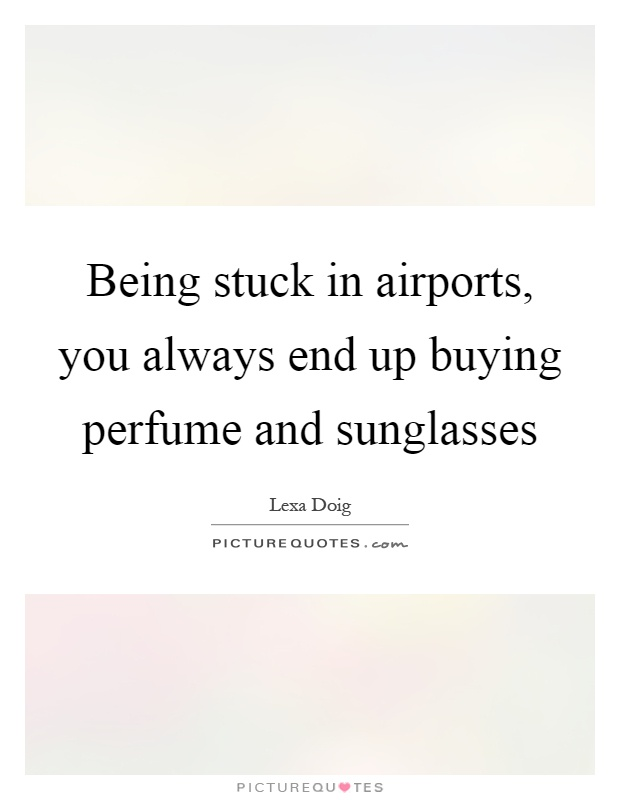 Being stuck in airports, you always end up buying perfume and sunglasses Picture Quote #1