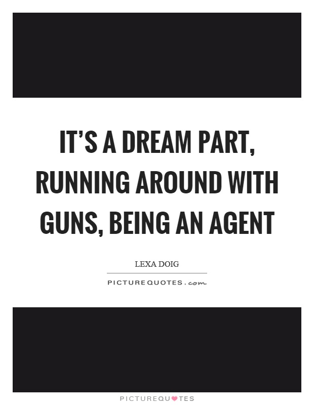 It's a dream part, running around with guns, being an agent Picture Quote #1