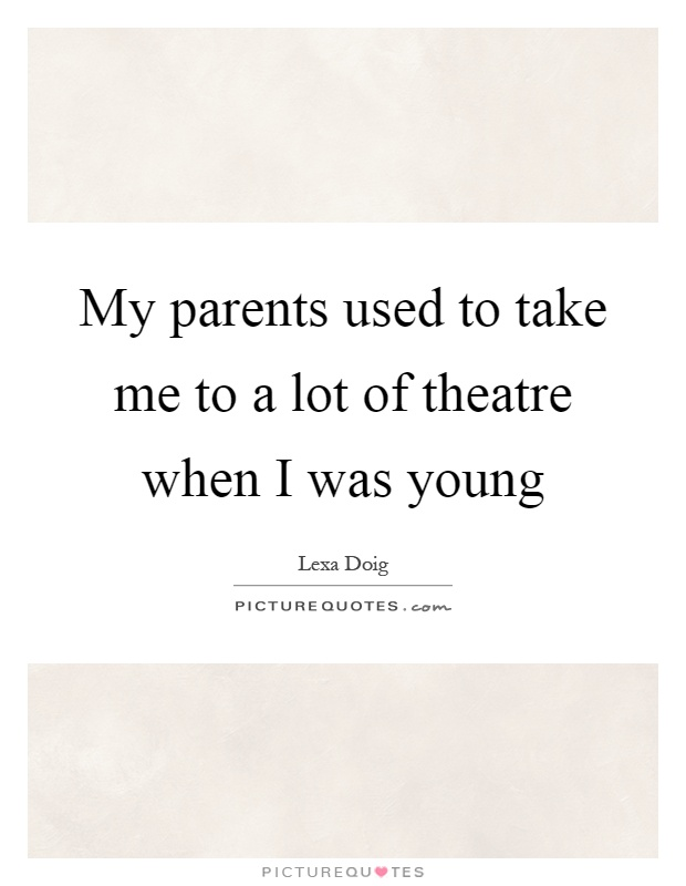 My parents used to take me to a lot of theatre when I was young Picture Quote #1