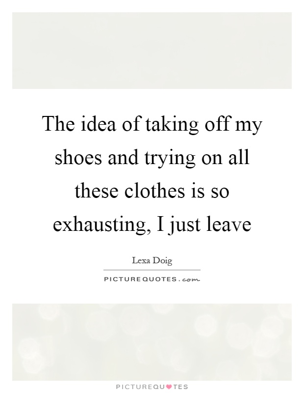 The idea of taking off my shoes and trying on all these clothes is so exhausting, I just leave Picture Quote #1