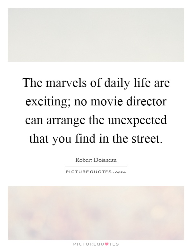 The marvels of daily life are exciting; no movie director can arrange the unexpected that you find in the street Picture Quote #1