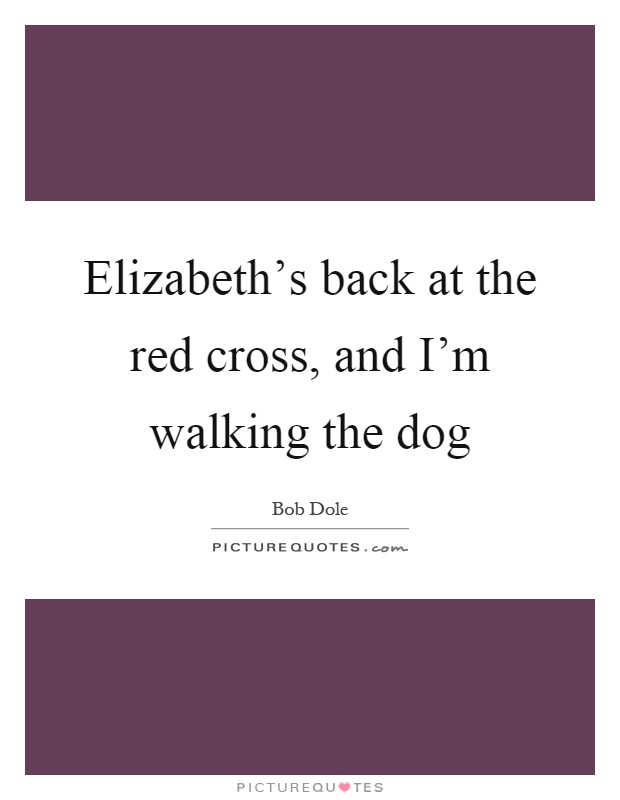 Elizabeth's back at the red cross, and I'm walking the dog Picture Quote #1