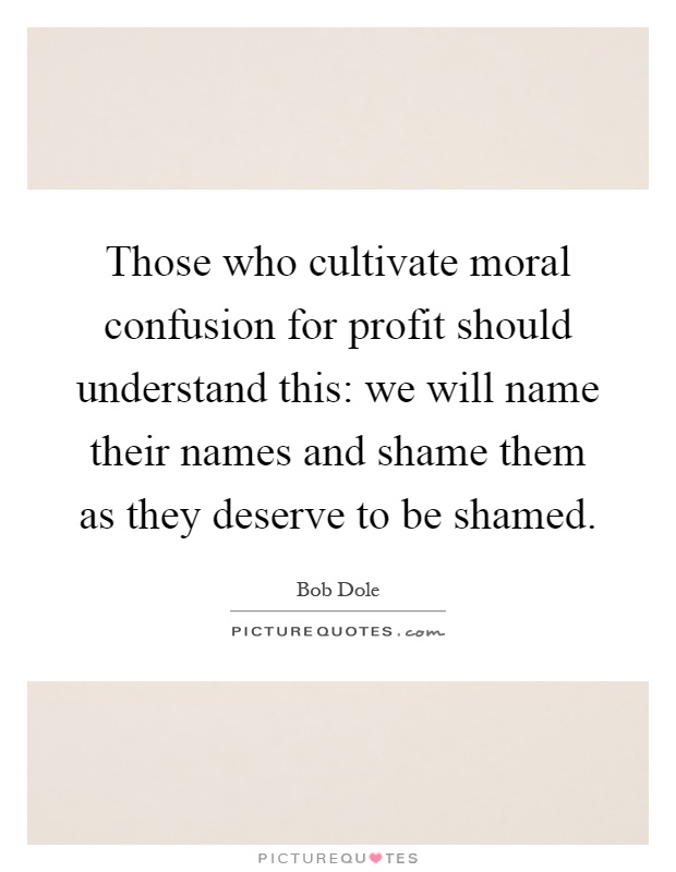 Those who cultivate moral confusion for profit should understand this: we will name their names and shame them as they deserve to be shamed Picture Quote #1