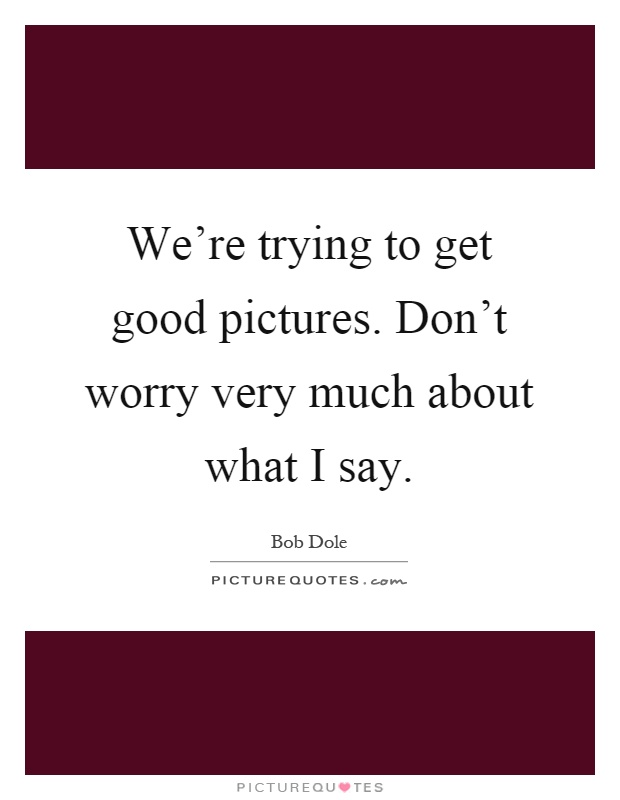 We're trying to get good pictures. Don't worry very much about what I say Picture Quote #1