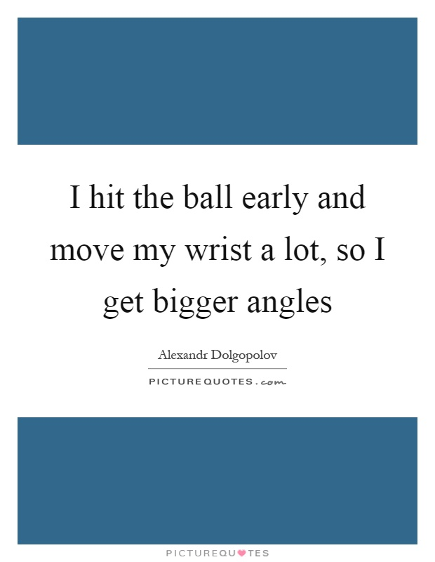 I hit the ball early and move my wrist a lot, so I get bigger angles Picture Quote #1