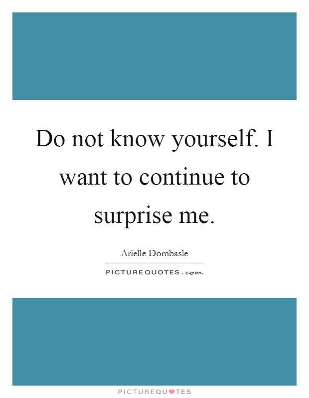 Do not know yourself. I want to continue to surprise me Picture Quote #1