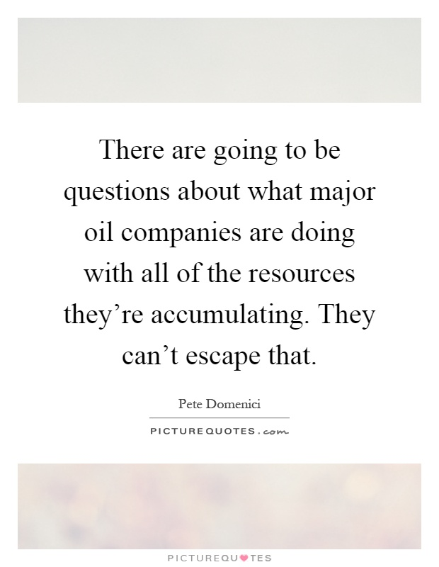 There are going to be questions about what major oil companies are doing with all of the resources they're accumulating. They can't escape that Picture Quote #1