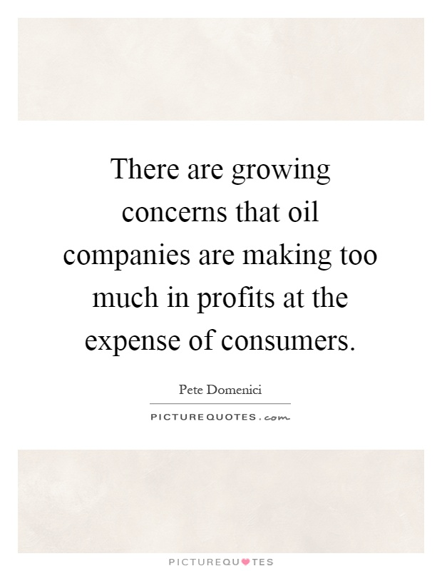There are growing concerns that oil companies are making too much in profits at the expense of consumers Picture Quote #1