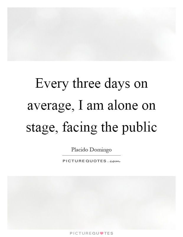Every three days on average, I am alone on stage, facing the public Picture Quote #1