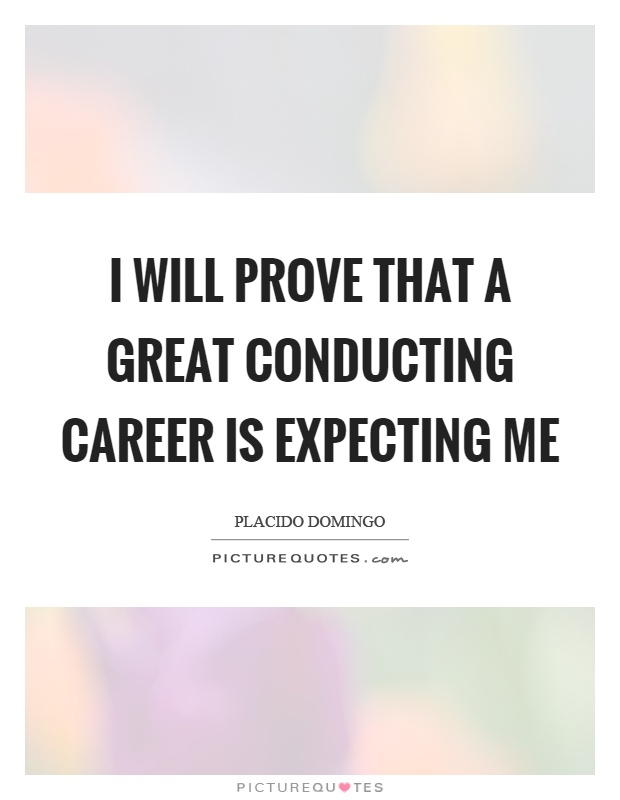 I will prove that a great conducting career is expecting me Picture Quote #1