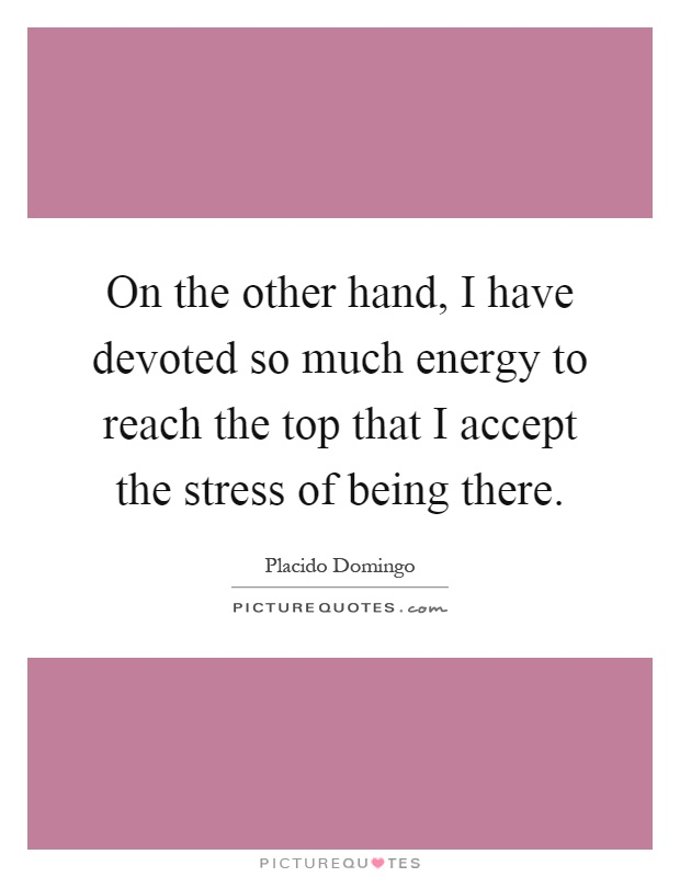 On the other hand, I have devoted so much energy to reach the top that I accept the stress of being there Picture Quote #1