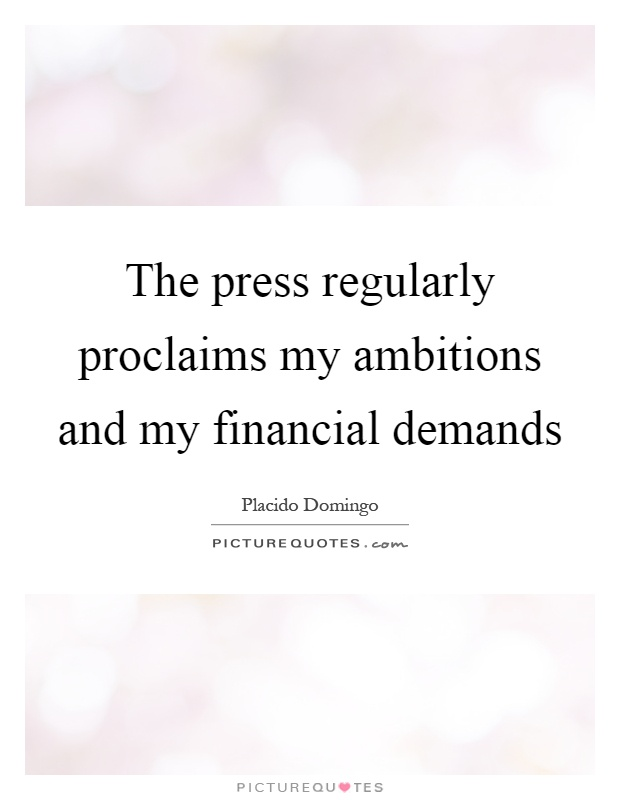The press regularly proclaims my ambitions and my financial demands Picture Quote #1