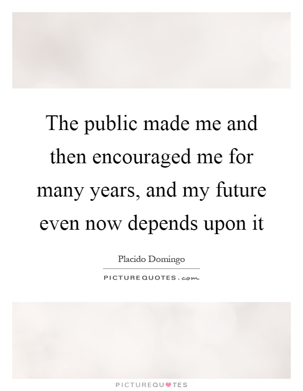 The public made me and then encouraged me for many years, and my future even now depends upon it Picture Quote #1