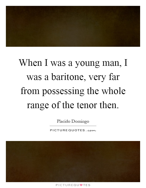 When I was a young man, I was a baritone, very far from possessing the whole range of the tenor then Picture Quote #1