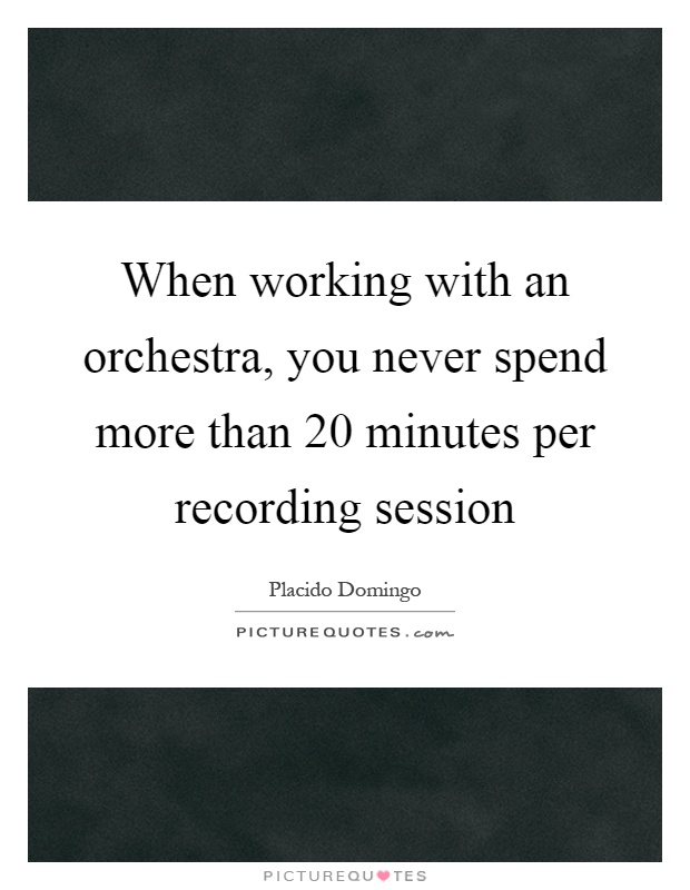 When working with an orchestra, you never spend more than 20 minutes per recording session Picture Quote #1