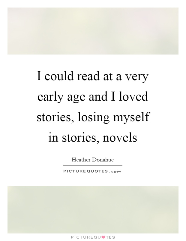I could read at a very early age and I loved stories, losing myself in stories, novels Picture Quote #1